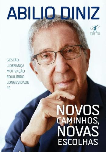 Novos Caminhos, Novas Escolhas - Abílio Diniz - Gestão, liderança, motivação, equilíbrio, longevidade e fé